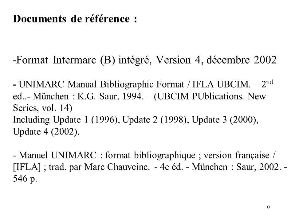 Documents de référence : -Format Intermarc (B) intégré, Version 4, décembre 2002 - UNIMARC Manual Bibliographic Format / IFLA UBCIM. – 2nd ed..- München : K.G. Saur, 1994. – (UBCIM PUblications. New Series, vol. 14) Including Update 1 (1996), Update 2 (1998), Update 3 (2000), Update 4 (2002). - Manuel UNIMARC : format bibliographique ; version française / [IFLA] ; trad. par Marc Chauveinc. - 4e éd. - München : Saur, 2002. - 546 p.
